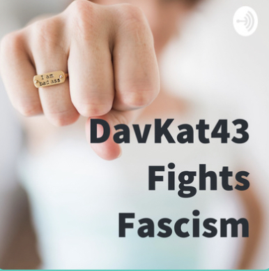 New – DavKat43 Fights Fascism Podcast